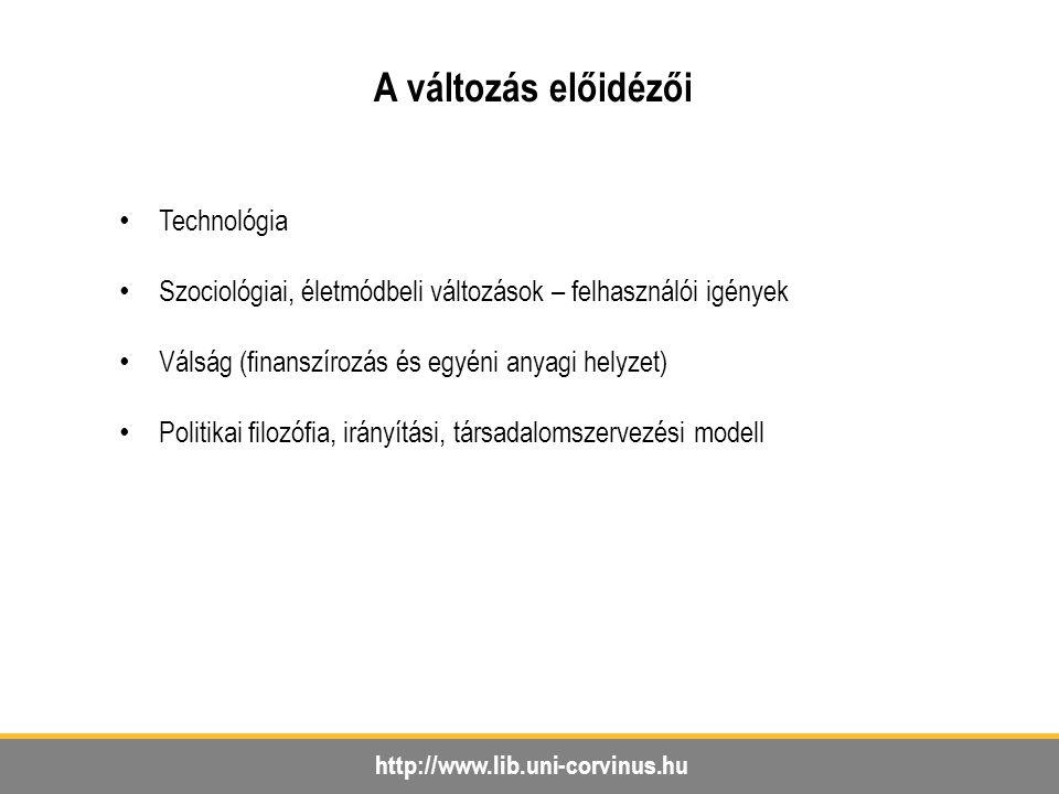 http://www.lib.uni-corvinus.hu A változás előidézői Technológia Szociológiai, életmódbeli változások – felhasználói igények Válság (finanszírozás és egyéni anyagi helyzet) Politikai filozófia, irányítási, társadalomszervezési modell