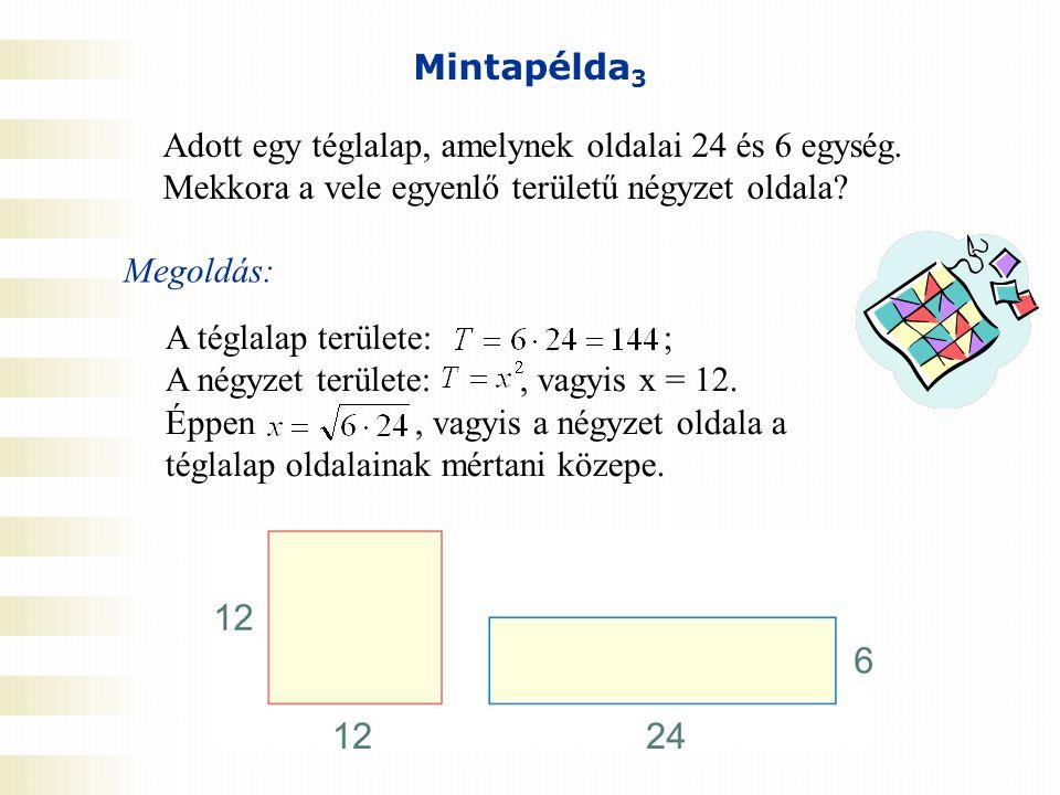 Mintapélda 3 Adott egy téglalap, amelynek oldalai 24 és 6 egység. Mekkora a vele egyenlő területű négyzet oldala? Megoldás: A téglalap területe: ; A n