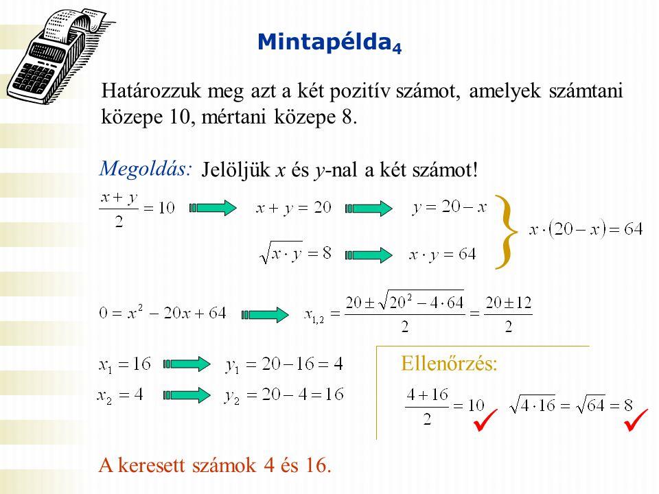 Mintapélda 4 Határozzuk meg azt a két pozitív számot, amelyek számtani közepe 10, mértani közepe 8. Megoldás: Ellenőrzés: Jelöljük x és y-nal a két sz