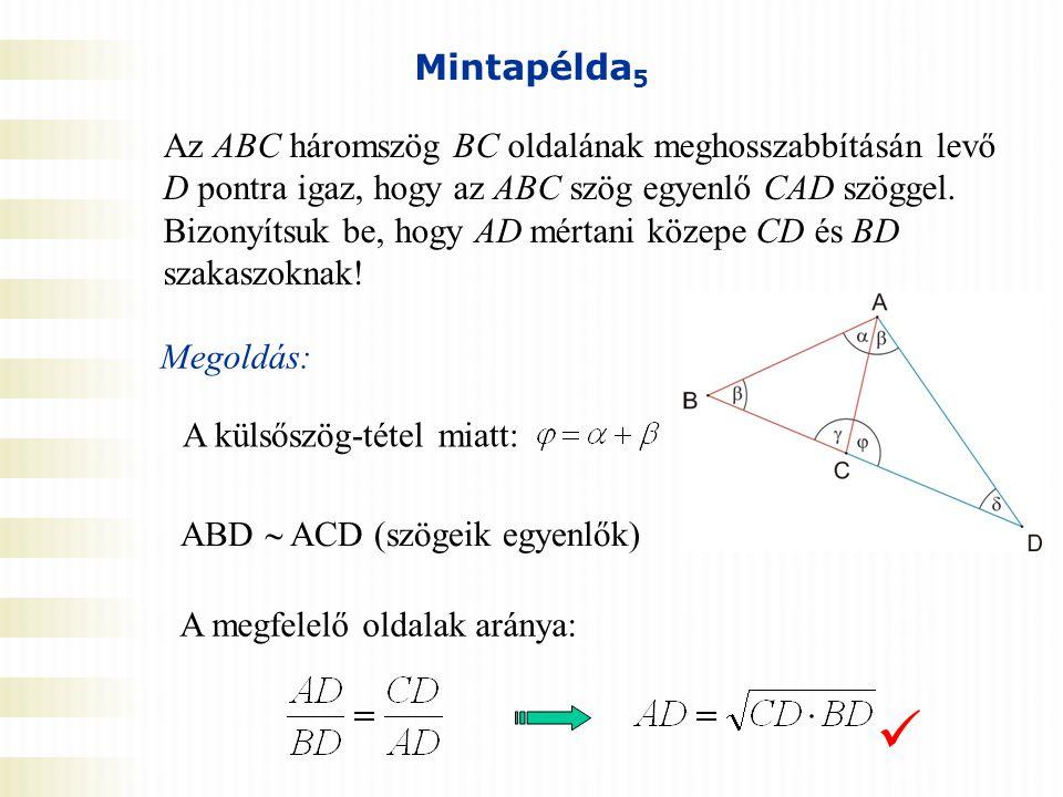 Mintapélda 5 Az ABC háromszög BC oldalának meghosszabbításán levő D pontra igaz, hogy az ABC szög egyenlő CAD szöggel. Bizonyítsuk be, hogy AD mértani