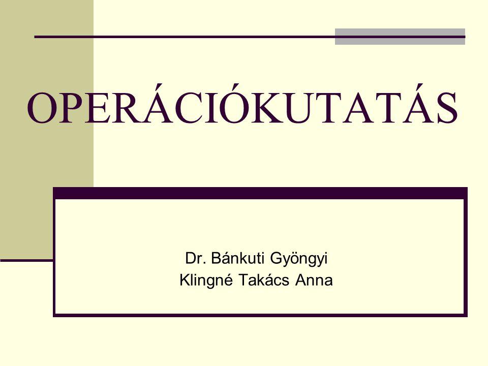 OPERÁCIÓKUTATÁS Dr. Bánkuti Gyöngyi Klingné Takács Anna
