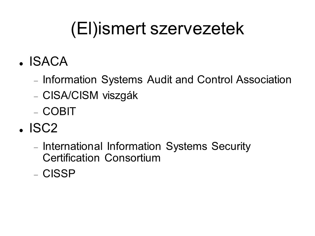 (El)ismert szervezetek ISACA  Information Systems Audit and Control Association  CISA/CISM viszgák  COBIT ISC2  International Information Systems