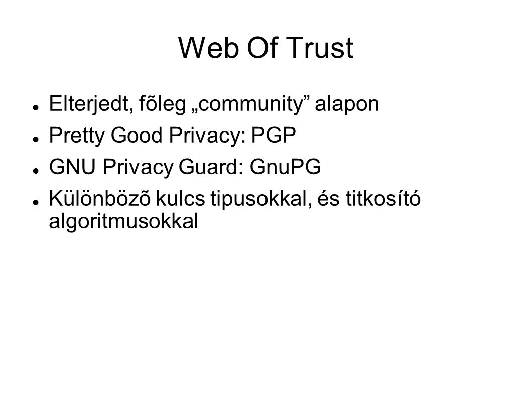 "Web Of Trust Elterjedt, fõleg ""community"" alapon Pretty Good Privacy: PGP GNU Privacy Guard: GnuPG Különbözõ kulcs tipusokkal, és titkosító algoritmus"