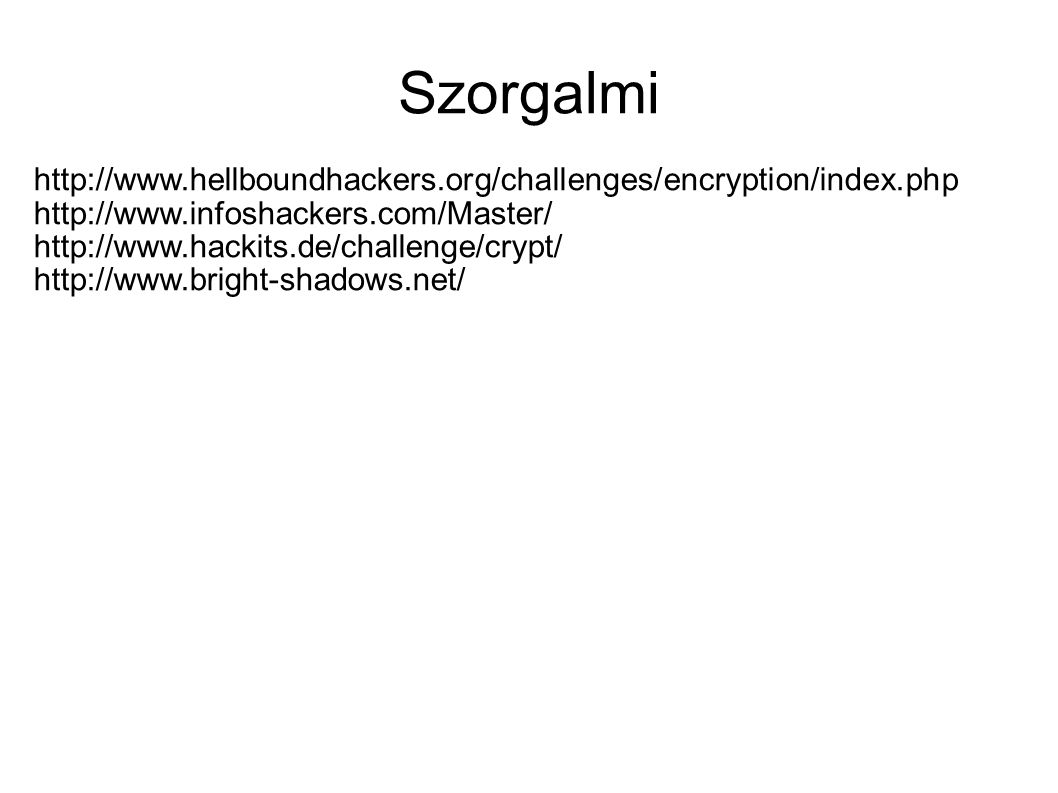 Szorgalmi http://www.hellboundhackers.org/challenges/encryption/index.php http://www.infoshackers.com/Master/ http://www.hackits.de/challenge/crypt/ http://www.bright-shadows.net/