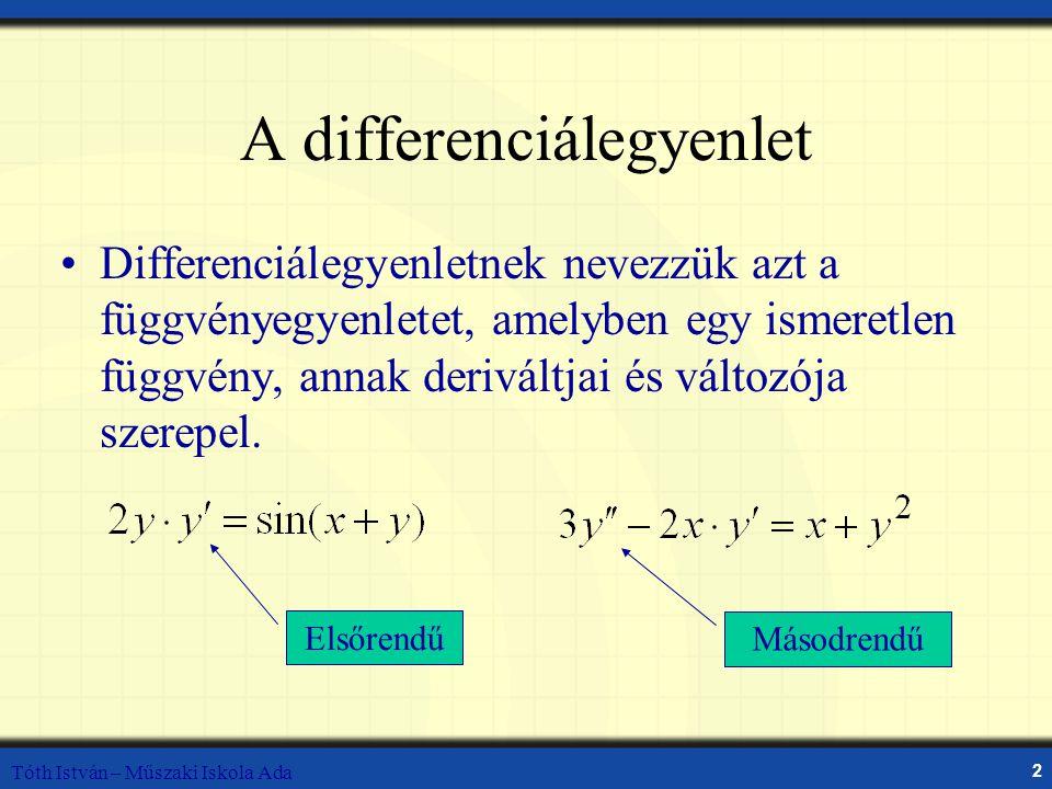 Tóth István – Műszaki Iskola Ada 2 A differenciálegyenlet Differenciálegyenletnek nevezzük azt a függvényegyenletet, amelyben egy ismeretlen függvény, annak deriváltjai és változója szerepel.