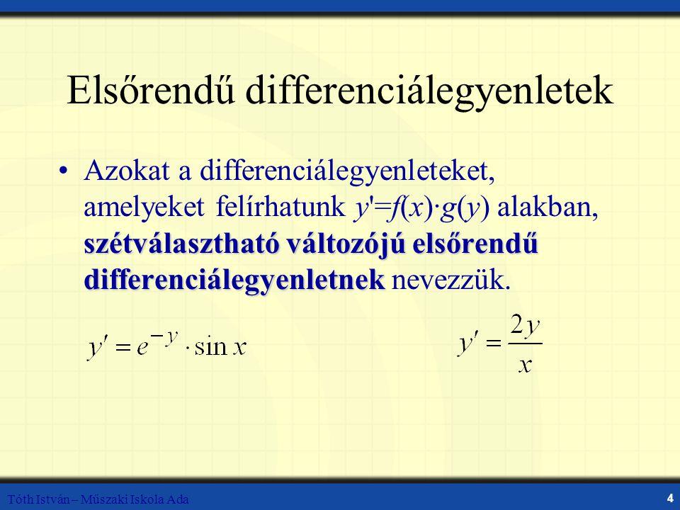 Tóth István – Műszaki Iskola Ada 4 Elsőrendű differenciálegyenletek szétválasztható változójú elsőrendű differenciálegyenletnekAzokat a differenciálegyenleteket, amelyeket felírhatunk y =f(x)·g(y) alakban, szétválasztható változójú elsőrendű differenciálegyenletnek nevezzük.