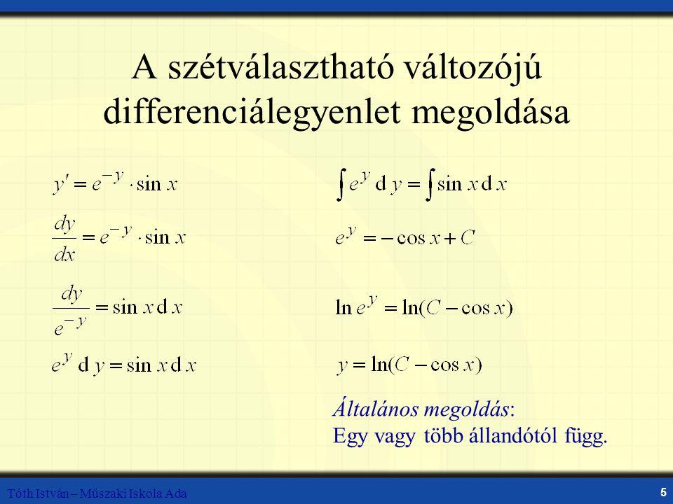 Tóth István – Műszaki Iskola Ada 5 A szétválasztható változójú differenciálegyenlet megoldása Általános megoldás: Egy vagy több állandótól függ.