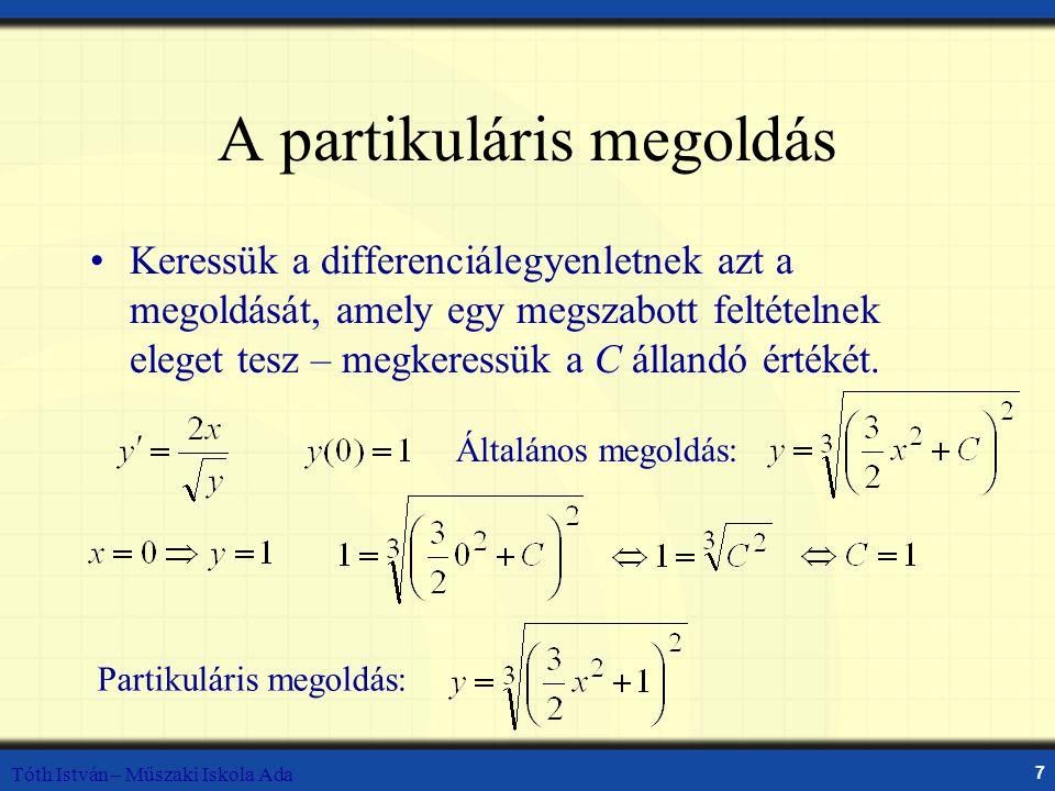 Tóth István – Műszaki Iskola Ada 7 A partikuláris megoldás Keressük a differenciálegyenletnek azt a megoldását, amely egy megszabott feltételnek eleget tesz – megkeressük a C állandó értékét.