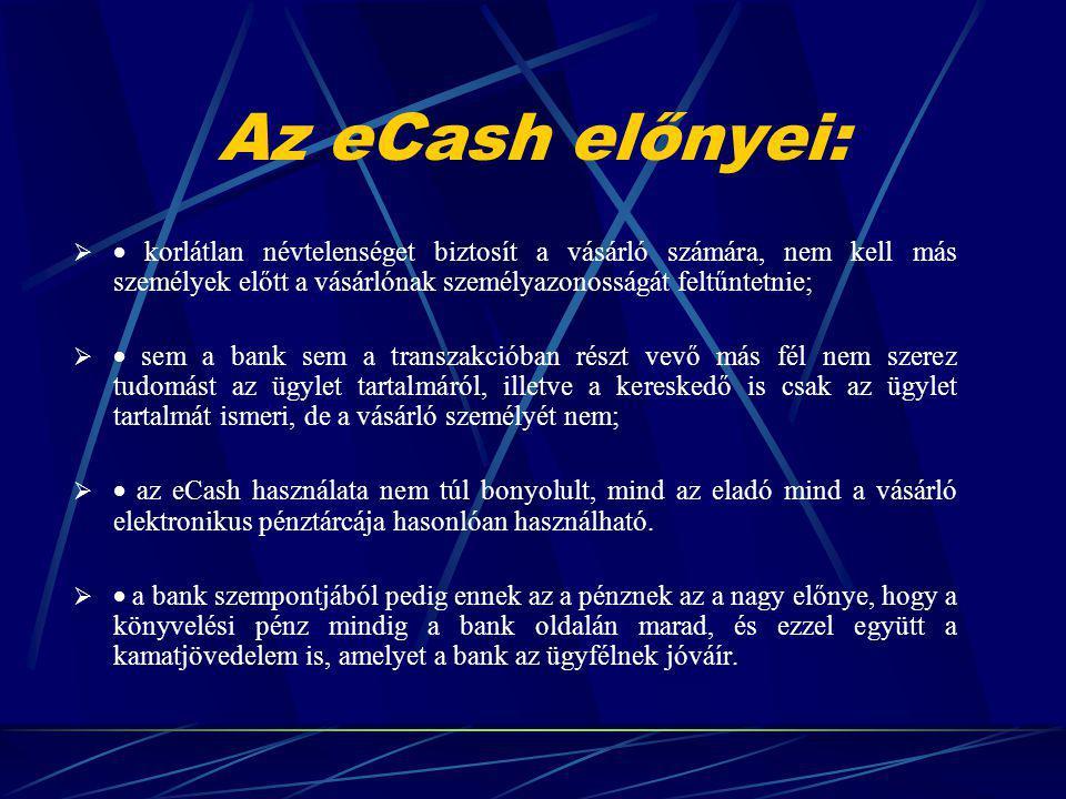 Az eCash előnyei:   korlátlan névtelenséget biztosít a vásárló számára, nem kell más személyek előtt a vásárlónak személyazonosságát feltűntetnie;   sem a bank sem a transzakcióban részt vevő más fél nem szerez tudomást az ügylet tartalmáról, illetve a kereskedő is csak az ügylet tartalmát ismeri, de a vásárló személyét nem;   az eCash használata nem túl bonyolult, mind az eladó mind a vásárló elektronikus pénztárcája hasonlóan használható.