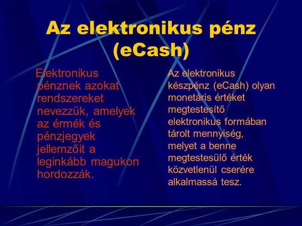 Az elektronikus pénz (eCash) Elektronikus pénznek azokat rendszereket nevezzük, amelyek az érmék és pénzjegyek jellemzőit a leginkább magukon hordozzák.