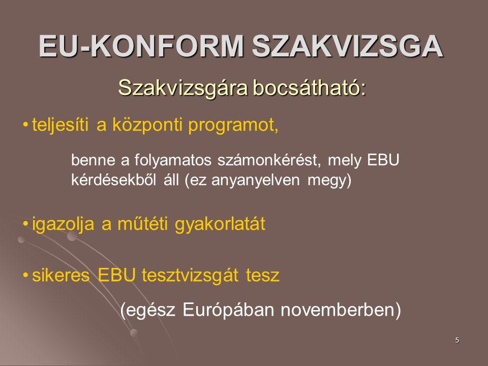 5 EU-KONFORM SZAKVIZSGA Szakvizsgára bocsátható: teljesíti a központi programot, benne a folyamatos számonkérést, mely EBU kérdésekből áll (ez anyanyelven megy) igazolja a műtéti gyakorlatát sikeres EBU tesztvizsgát tesz (egész Európában novemberben)