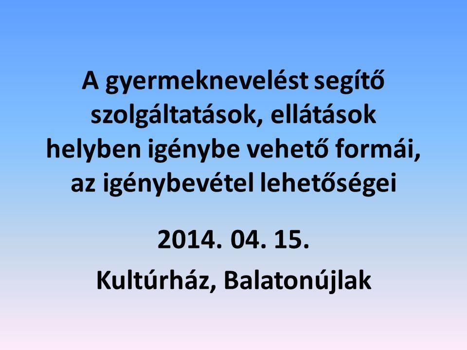 A gyermeknevelést segítő szolgáltatások, ellátások helyben igénybe vehető formái, az igénybevétel lehetőségei 2014. 04. 15. Kultúrház, Balatonújlak