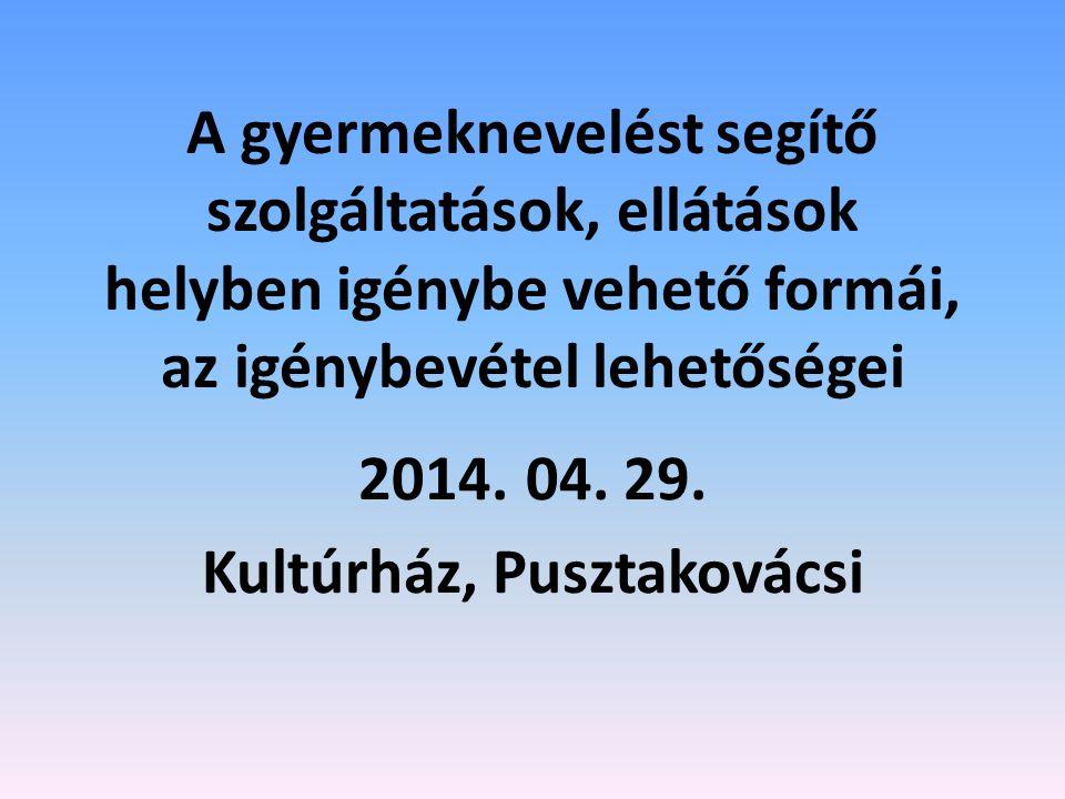 A gyermeknevelést segítő szolgáltatások, ellátások helyben igénybe vehető formái, az igénybevétel lehetőségei 2014. 04. 29. Kultúrház, Pusztakovácsi