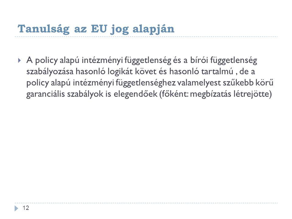 Tanulság az EU jog alapján  A policy alapú intézményi függetlenség és a bírói függetlenség szabályozása hasonló logikát követ és hasonló tartalmú, de a policy alapú intézményi függetlenséghez valamelyest szűkebb körű garanciális szabályok is elegendőek (főként: megbízatás létrejötte) 12