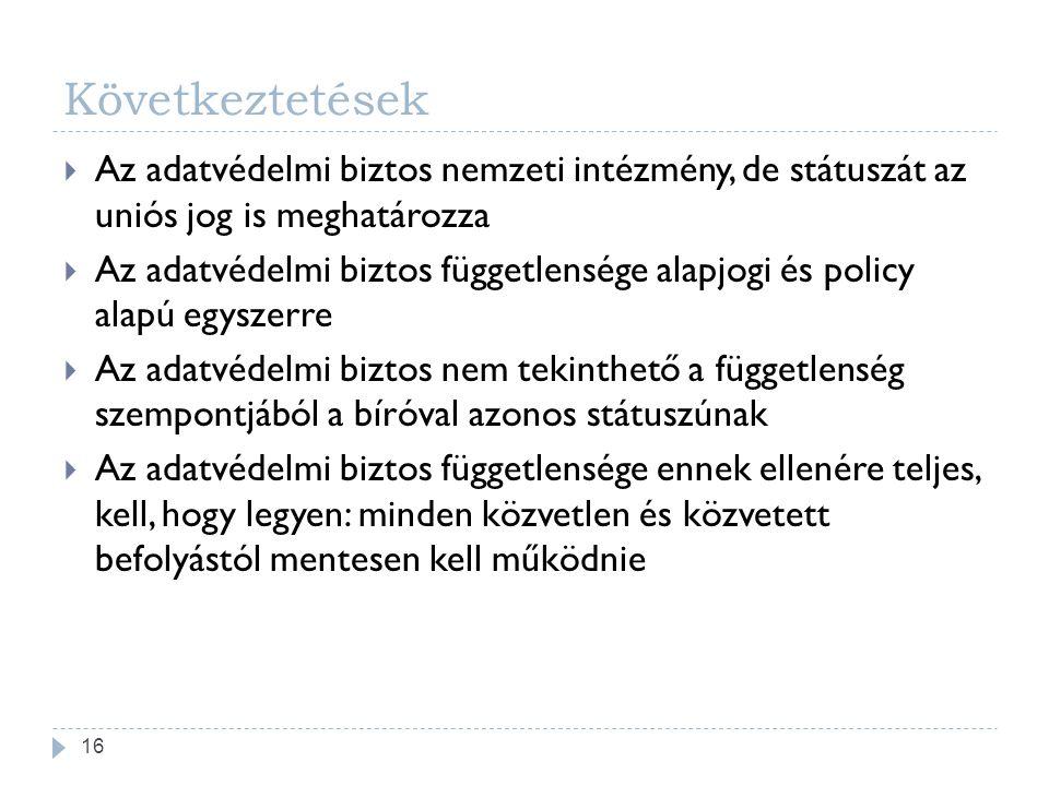 Következtetések  Az adatvédelmi biztos nemzeti intézmény, de státuszát az uniós jog is meghatározza  Az adatvédelmi biztos függetlensége alapjogi és policy alapú egyszerre  Az adatvédelmi biztos nem tekinthető a függetlenség szempontjából a bíróval azonos státuszúnak  Az adatvédelmi biztos függetlensége ennek ellenére teljes, kell, hogy legyen: minden közvetlen és közvetett befolyástól mentesen kell működnie 16