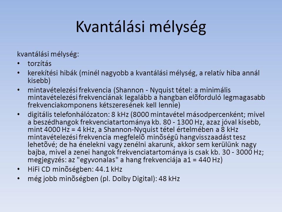 Kvantálási mélység kvantálási mélység: torzítás kerekítési hibák (minél nagyobb a kvantálási mélység, a relatív hiba annál kisebb) mintavételezési frekvencia (Shannon - Nyquist tétel: a minimális mintavételezési frekvenciának legalább a hangban elõforduló legmagasabb frekvenciakomponens kétszeresének kell lennie) digitális telefonhálózaton: 8 kHz (8000 mintavétel másodpercenként; mivel a beszédhangok frekvenciatartománya kb.