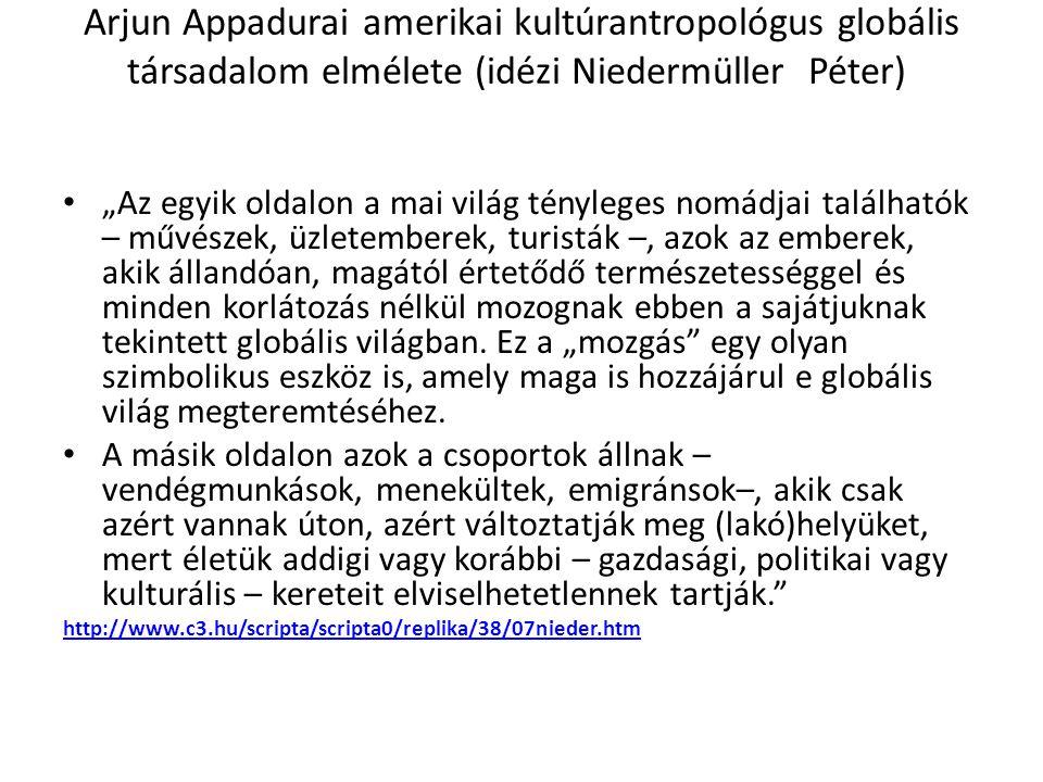 """Arjun Appadurai amerikai kultúrantropológus globális társadalom elmélete (idézi Niedermüller Péter) """"Az egyik oldalon a mai világ tényleges nomádjai t"""