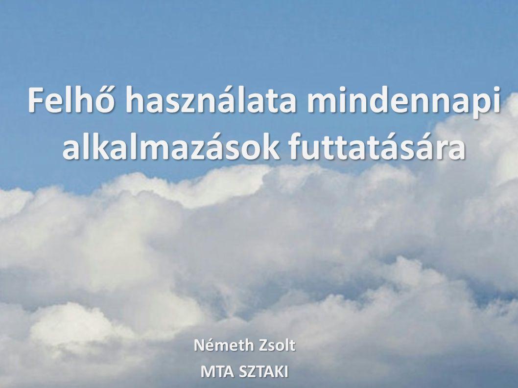 Felhő használata mindennapi alkalmazások futtatására Németh Zsolt MTA SZTAKI