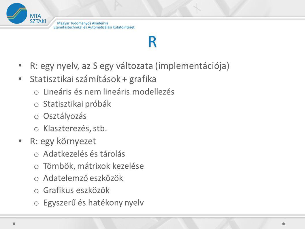 R R: egy nyelv, az S egy változata (implementációja) Statisztikai számítások + grafika o Lineáris és nem lineáris modellezés o Statisztikai próbák o Osztályozás o Klaszterezés, stb.