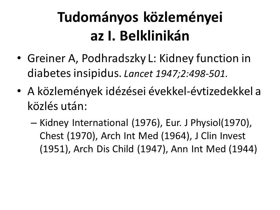 Tudományos közleményei az I. Belklinikán Greiner A, Podhradszky L: Kidney function in diabetes insipidus. Lancet 1947;2:498-501. A közlemények idézése