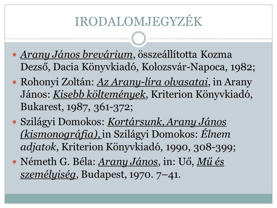 IRODALOMJEGYZÉK Arany János brevárium, összeállította Kozma Dezső, Dacia Könyvkiadó, Kolozsvár-Napoca, 1982; Rohonyi Zoltán: Az Arany-líra olvasatai,