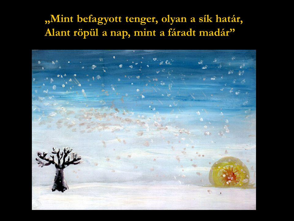 """""""Mint befagyott tenger, olyan a sík határ, Alant röpül a nap, mint a fáradt madár"""
