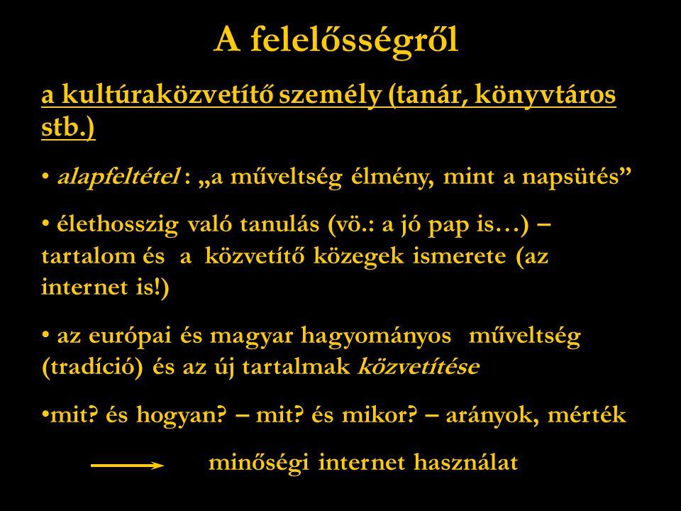 """A felelősségről a kultúraközvetítő személy (tanár, könyvtáros stb.) alapfeltétel : """"a műveltség élmény, mint a napsütés élethosszig való tanulás (vö.: a jó pap is…) – tartalom és a közvetítő közegek ismerete (az internet is!) az európai és magyar hagyományos műveltség (tradíció) és az új tartalmak közvetítése mit."""