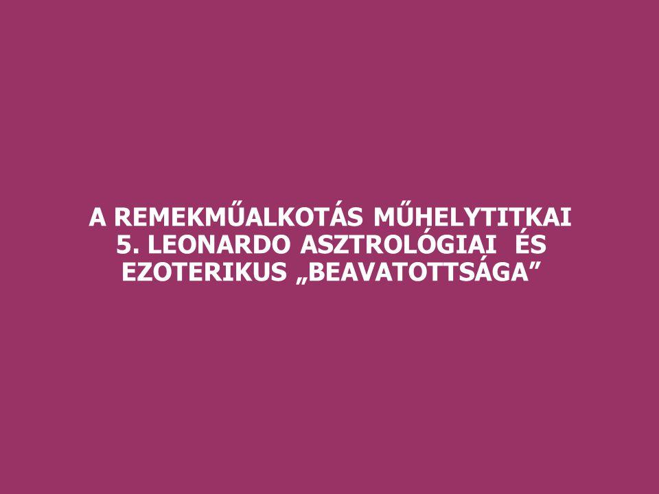 """A REMEKMŰALKOTÁS MŰHELYTITKAI 5. LEONARDO ASZTROLÓGIAI ÉS EZOTERIKUS """"BEAVATOTTSÁGA"""
