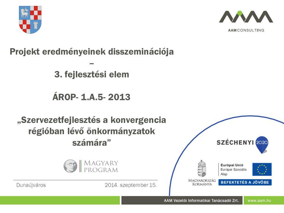 """Projekt eredményeinek disszeminációja – 3. fejlesztési elem ÁROP- 1.A.5- 2013 """"Szervezetfejlesztés a konvergencia régióban lévő önkormányzatok számára"""