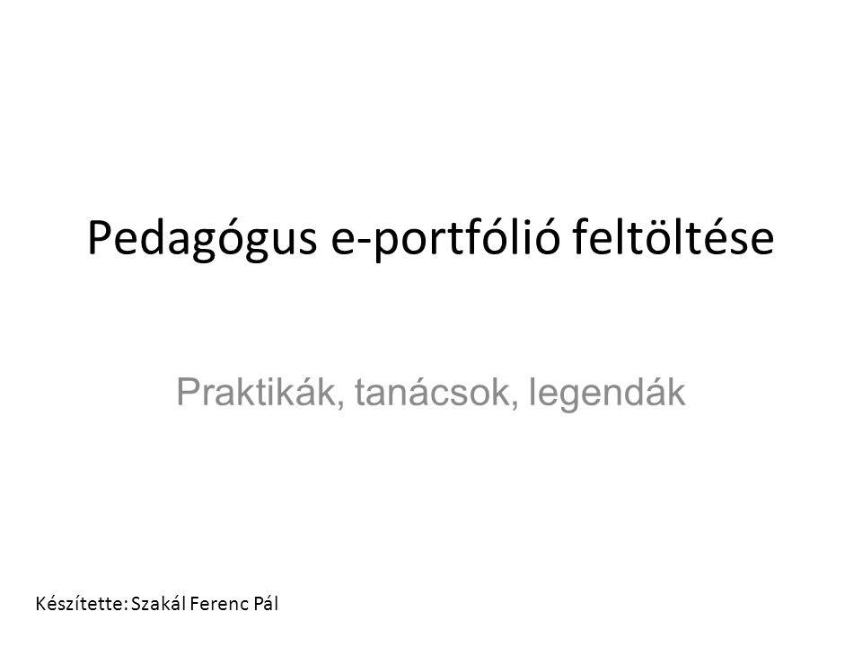Pedagógus e-portfólió feltöltése Praktikák, tanácsok, legendák Készítette: Szakál Ferenc Pál