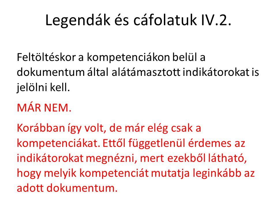 Legendák és cáfolatuk IV.2. Feltöltéskor a kompetenciákon belül a dokumentum által alátámasztott indikátorokat is jelölni kell. MÁR NEM. Korábban így