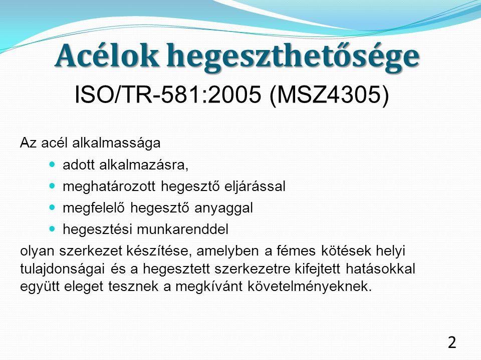 Acélok hegeszthetősége ISO/TR-581:2005 (MSZ4305) Az acél alkalmassága adott alkalmazásra, meghatározott hegesztő eljárással megfelelő hegesztő anyagga