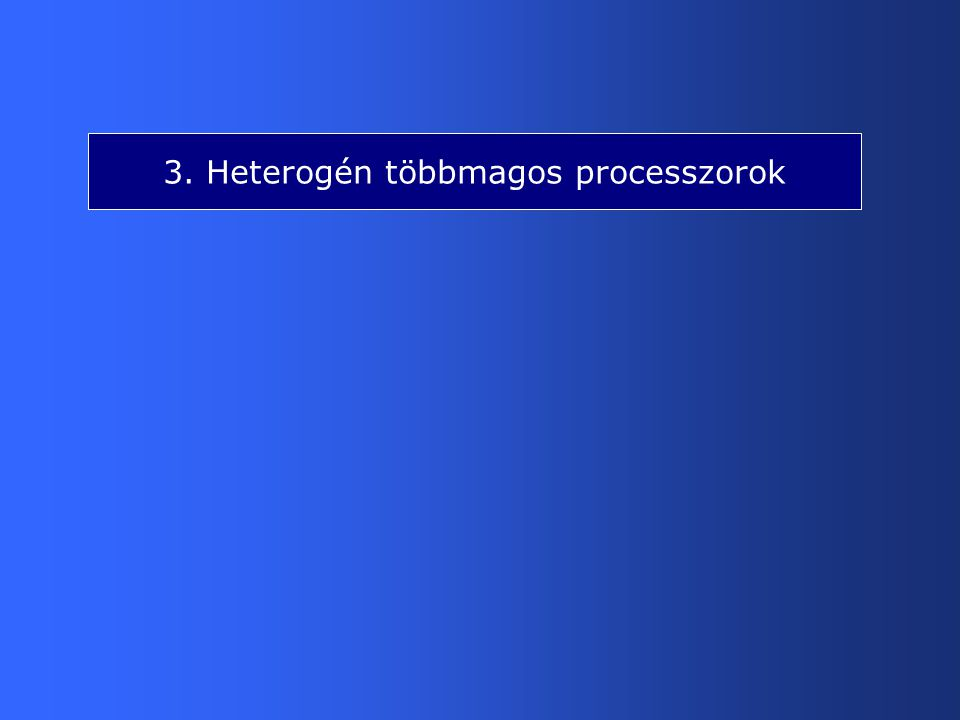 3.1 Heterogén mester/szolga elvű többmagos processzorok (1) 3.1 ábra Többmagos processzorok főbb osztályai Desktops Heterogenous multicores Homogenous multicores Multicore processors Manycore processors Servers with >8 cores Conventional MC processors Master/slave architectures Add-on architectures MPC CPU GPU 2 ≤ n ≤ 8 cores General purpose computing Prototypes/ experimental systems MM/3D/HPC production stage HPC near future