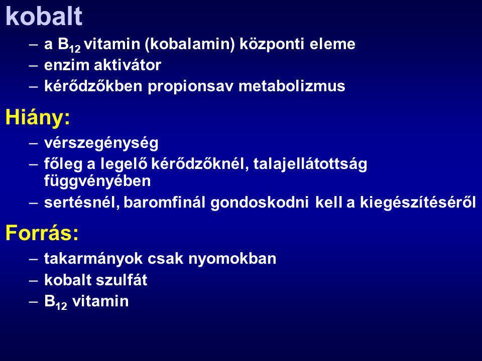 kobalt –a B 12 vitamin (kobalamin) központi eleme –enzim aktivátor –kérődzőkben propionsav metabolizmus Hiány: –vérszegénység –főleg a legelő kérődzőknél, talajellátottság függvényében –sertésnél, baromfinál gondoskodni kell a kiegészítéséről Forrás: –takarmányok csak nyomokban –kobalt szulfát –B 12 vitamin