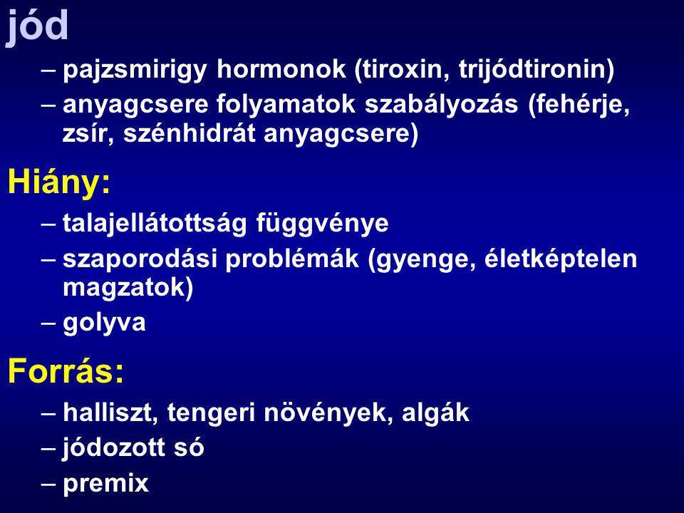 jód –pajzsmirigy hormonok (tiroxin, trijódtironin) –anyagcsere folyamatok szabályozás (fehérje, zsír, szénhidrát anyagcsere) Hiány: –talajellátottság függvénye –szaporodási problémák (gyenge, életképtelen magzatok) –golyva Forrás: –halliszt, tengeri növények, algák –jódozott só –premix
