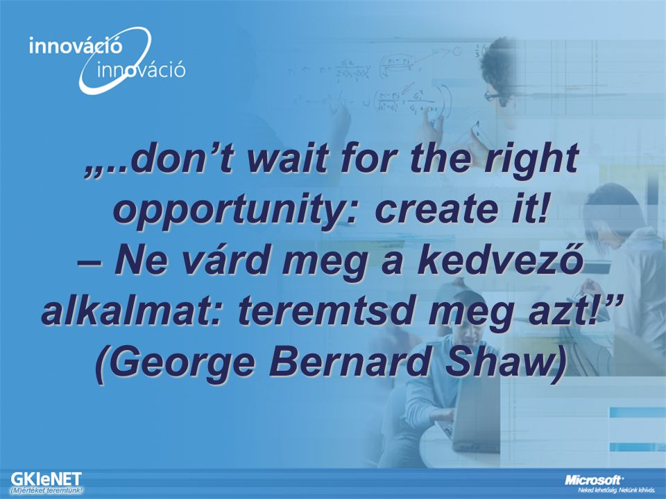 """..don't wait for the right opportunity: create it! – Ne várd meg a kedvező alkalmat: teremtsd meg azt!"" (George Bernard Shaw)"