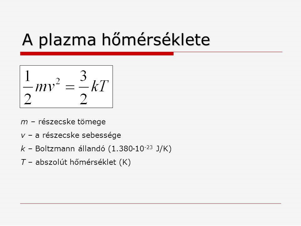 A plazma hőmérséklete m – részecske tömege v – a részecske sebessége k – Boltzmann állandó (1.38010 -23 J/K) T – abszolút hőmérséklet (K)