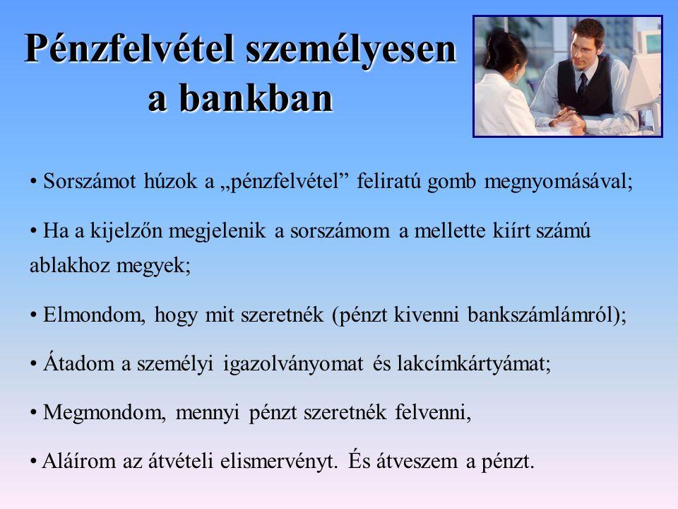 """Pénzfelvétel személyesen a bankban Sorszámot húzok a """"pénzfelvétel"""" feliratú gomb megnyomásával; Ha a kijelzőn megjelenik a sorszámom a mellette kiírt"""