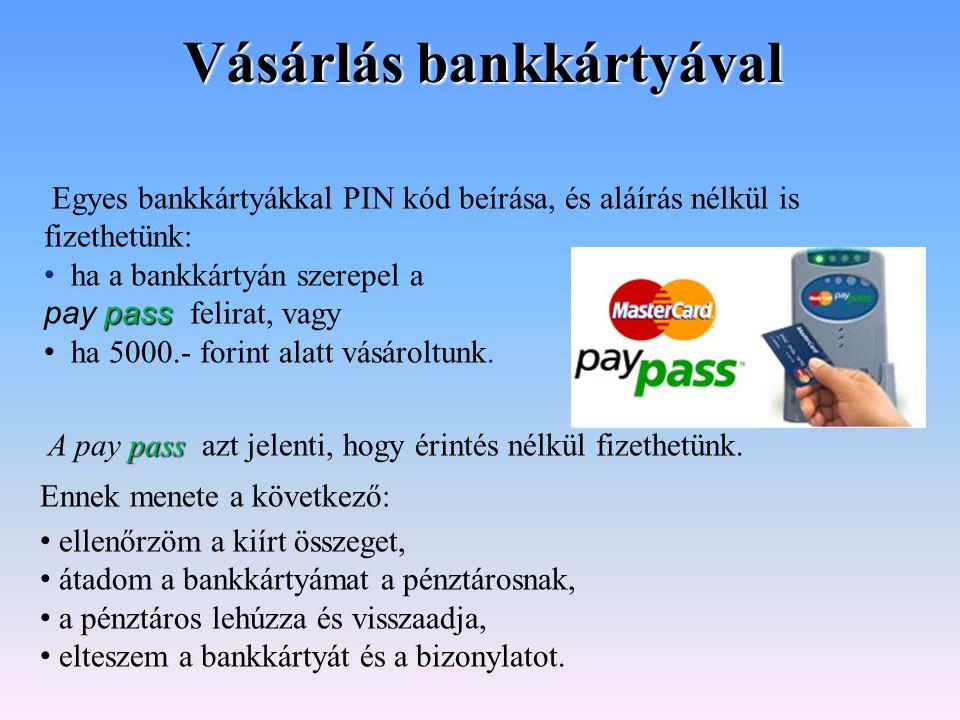 Egyes bankkártyákkal PIN kód beírása, és aláírás nélkül is fizethetünk: ha a bankkártyán szerepel a pass pay pass felirat, vagy ha 5000.- forint alatt