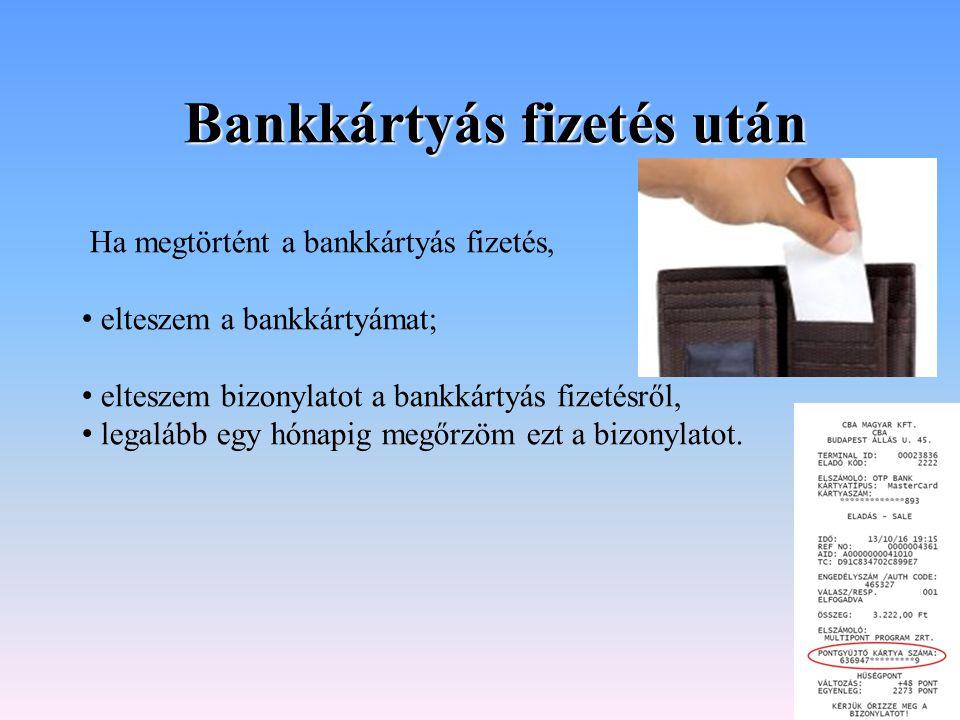 Bankkártyás fizetés után Ha megtörtént a bankkártyás fizetés, elteszem a bankkártyámat; elteszem bizonylatot a bankkártyás fizetésről, legalább egy hó