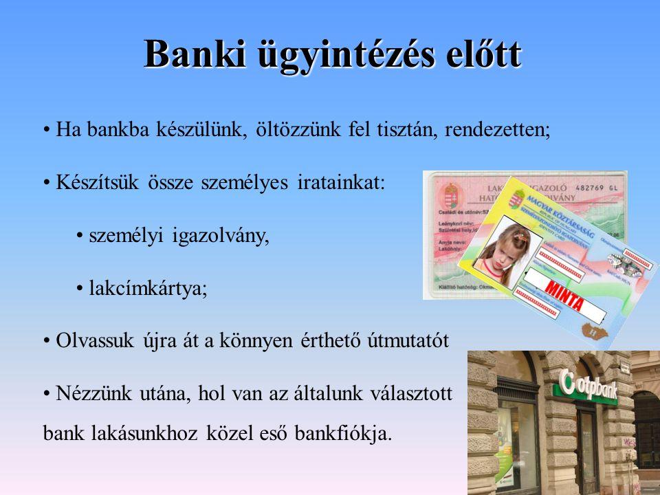 Banki ügyintézés előtt Ha bankba készülünk, öltözzünk fel tisztán, rendezetten; Készítsük össze személyes iratainkat: személyi igazolvány, lakcímkárty