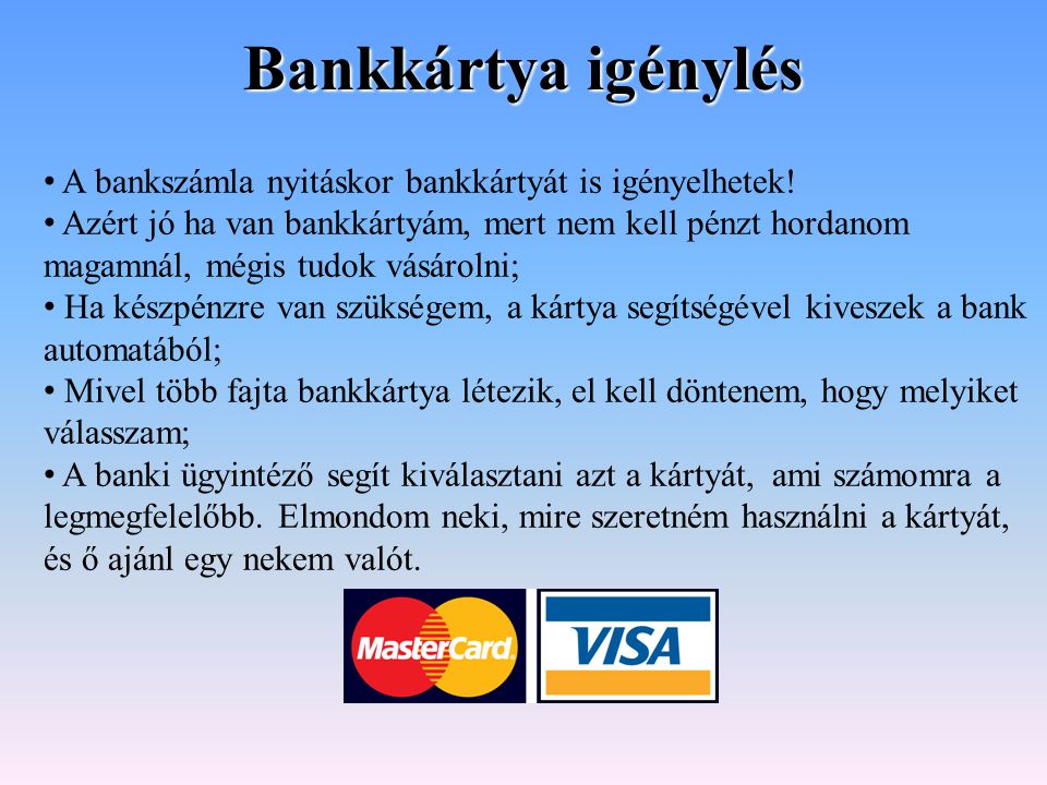 Bankkártya igénylés A bankszámla nyitáskor bankkártyát is igényelhetek! Azért jó ha van bankkártyám, mert nem kell pénzt hordanom magamnál, mégis tudo
