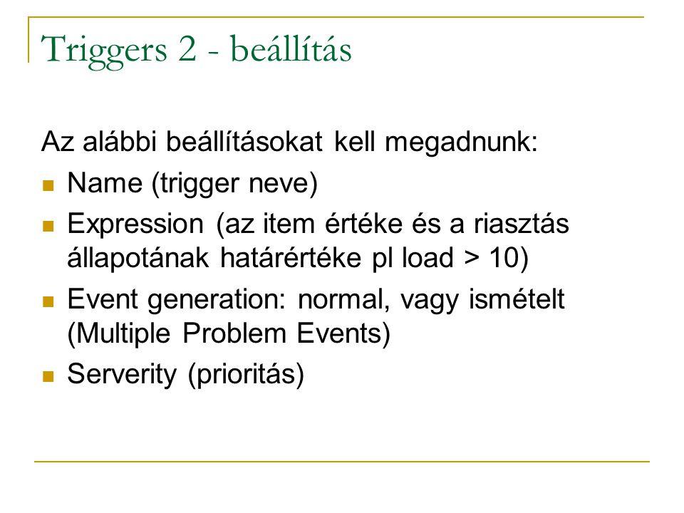 Triggers 2 - beállítás Az alábbi beállításokat kell megadnunk: Name (trigger neve) Expression (az item értéke és a riasztás állapotának határértéke pl