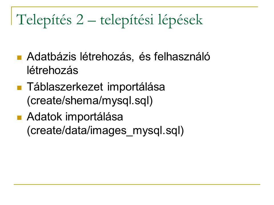 Telepítés 2 – telepítési lépések Adatbázis létrehozás, és felhasználó létrehozás Táblaszerkezet importálása (create/shema/mysql.sql) Adatok importálás