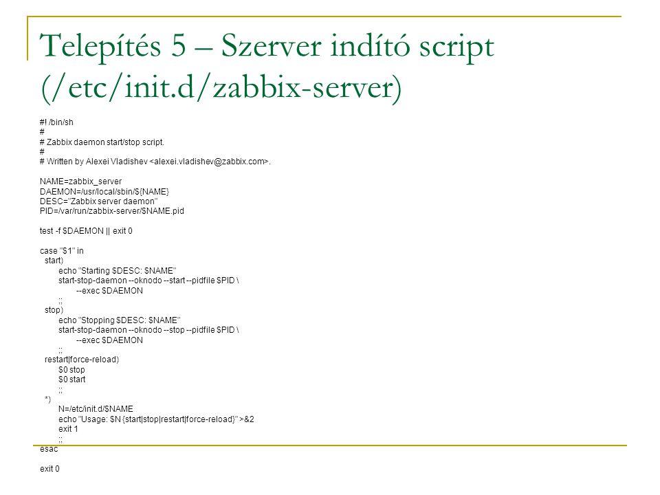 Telepítés 5 – Szerver indító script (/etc/init.d/zabbix-server) #! /bin/sh # # Zabbix daemon start/stop script. # # Written by Alexei Vladishev. NAME=