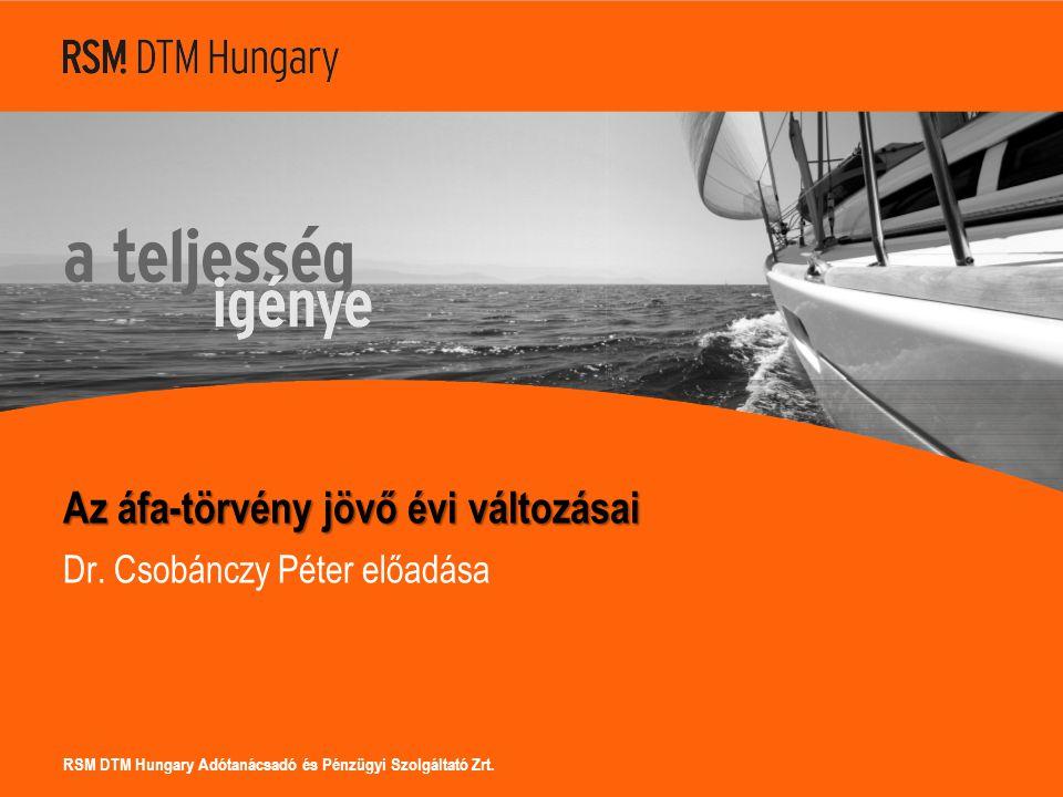 RSM DTM Hungary Adótanácsadó és Pénzügyi Szolgáltató Zrt. Az áfa-törvény jövő évi változásai Dr. Csobánczy Péter előadása