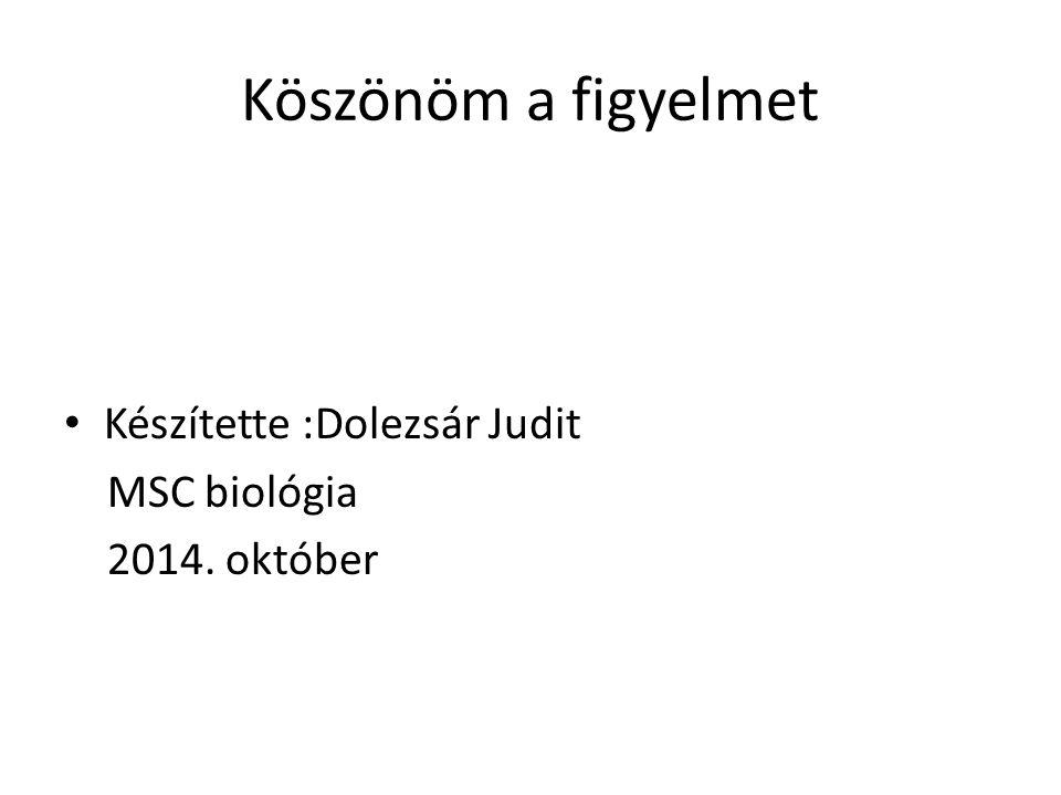 Köszönöm a figyelmet Készítette :Dolezsár Judit MSC biológia 2014. október