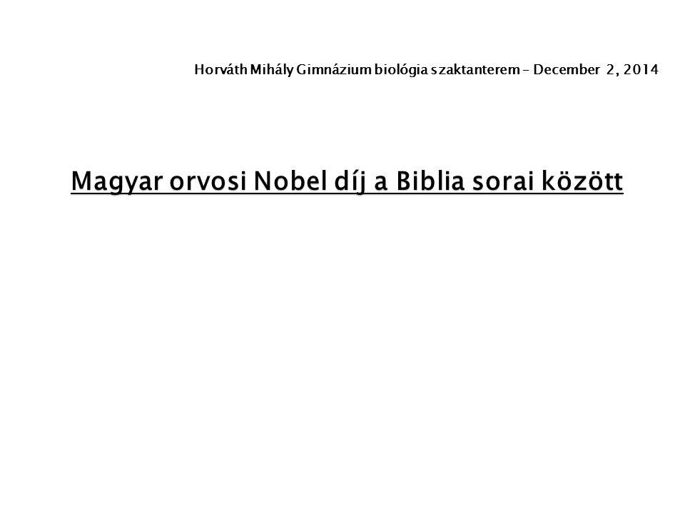 Magyar orvosi Nobel díj a Biblia sorai között Horváth Mihály Gimnázium biológia szaktanterem – December 2, 2014