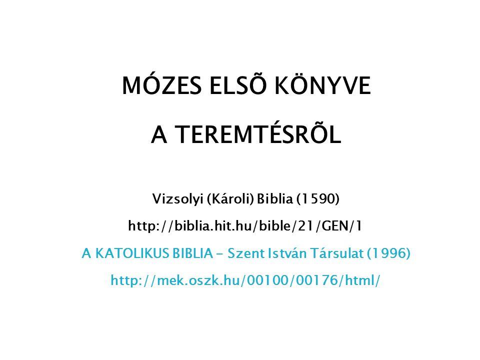 MÓZES ELSÕ KÖNYVE A TEREMTÉSRÕL Vizsolyi (Károli) Biblia (1590) http://biblia.hit.hu/bible/21/GEN/1 A KATOLIKUS BIBLIA - Szent István Társulat (1996)
