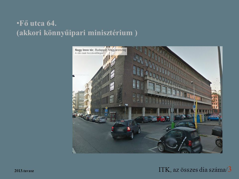 ITK, az összes dia száma/ 3 2013.tavasz Fő utca 64. (akkori könnyűipari minisztérium )
